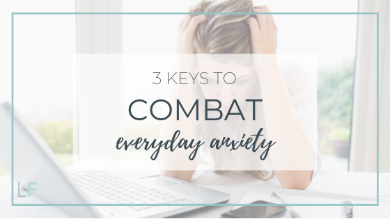 3 Keys to Combat Everyday Anxiety