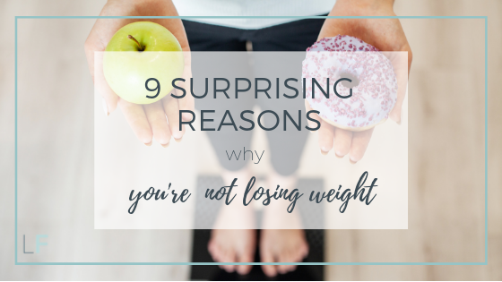 9 Surprising Reasons Why You're Not Losing Weight